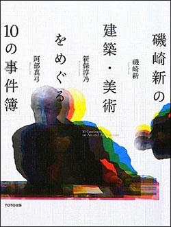 新刊案内  磯崎 新、新保淳乃、阿部真弓 著『磯崎新の建築・美術をめぐる10の事件簿』