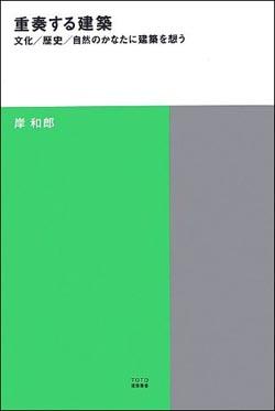 新刊案内 岸和郎 著『重奏する建築――文化/歴史/自然のかなたに建築を想う』
