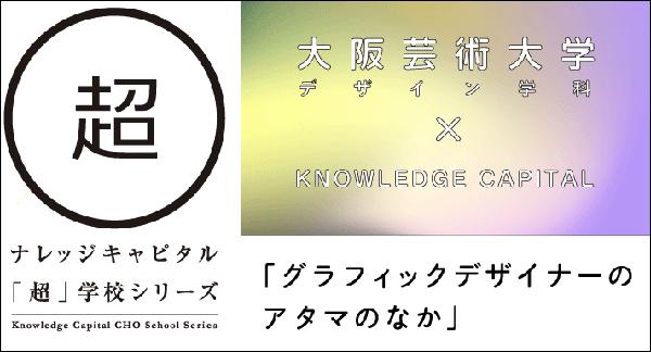 「超」学校シリーズ「大阪芸術大学デザイン学科 × ナレッジキャピタル グラフィックデザイナーのアタマの…