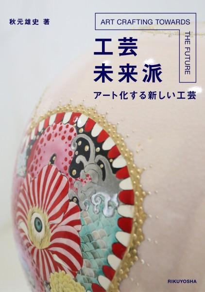 秋元雄史講演会「工芸未来派 アート化する新しい工芸」参加者募集