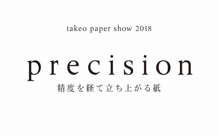 2018年の竹尾ペーパーショウのテーマは「precision(精度)」。さまざまな領域のクリエイターが挑む、新し…