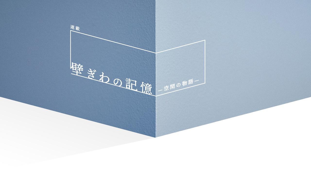 「壁ぎわの記憶」 ー空間の物語ー