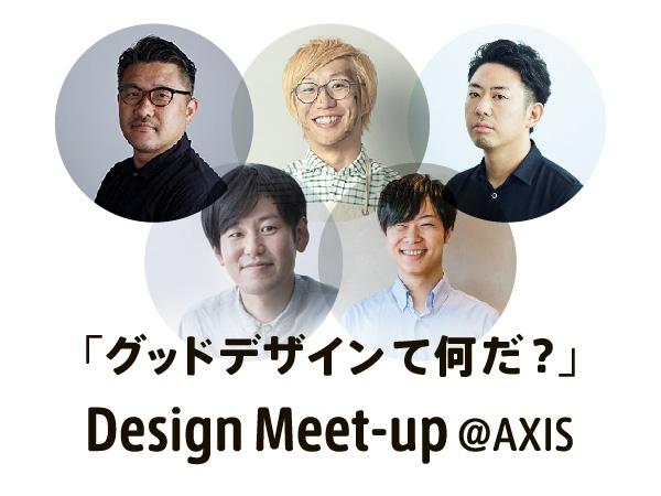 Design Meet-up @AXIS その4が開催 「グッドデザインて何だ?」をテーマにしたラウンドテーブル