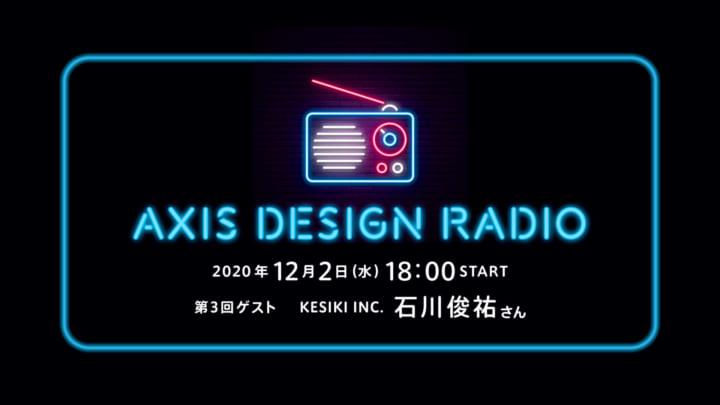 第3回 ゲスト:KESIKI INC. 石川俊祐さん ライブ音声配信型連載【AXIS DESIGN RADIO】