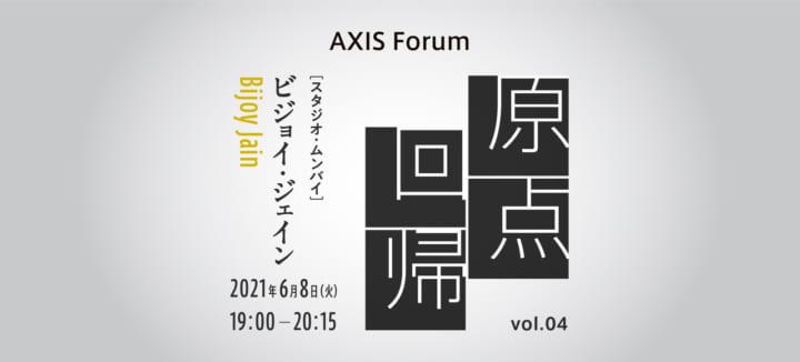 AXIS Forum「原点回帰」ビジョイ・ジェイン(スタジオ・ムンバイ代表、建築家)のオンラインイベント を6…